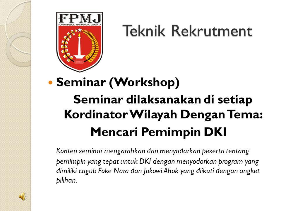 Teknik Rekrutment Seminar (Workshop) Seminar dilaksanakan di setiap Kordinator Wilayah Dengan Tema: Mencari Pemimpin DKI Konten seminar mengarahkan dan menyadarkan peserta tentang pemimpin yang tepat untuk DKI dengan menyodorkan program yang dimiliki cagub Foke Nara dan Jokowi Ahok yang diikuti dengan angket pilihan.