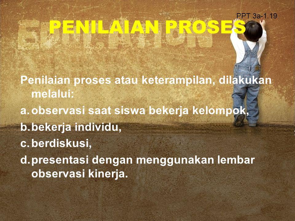 PENILAIAN PROSES Penilaian proses atau keterampilan, dilakukan melalui: a.observasi saat siswa bekerja kelompok, b.bekerja individu, c.berdiskusi, d.p