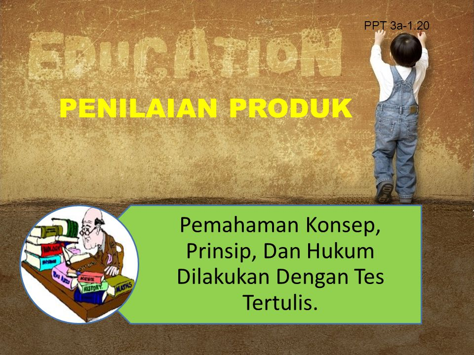 PENILAIAN PRODUK Pemahaman Konsep, Prinsip, Dan Hukum Dilakukan Dengan Tes Tertulis. PPT 3a-1.20