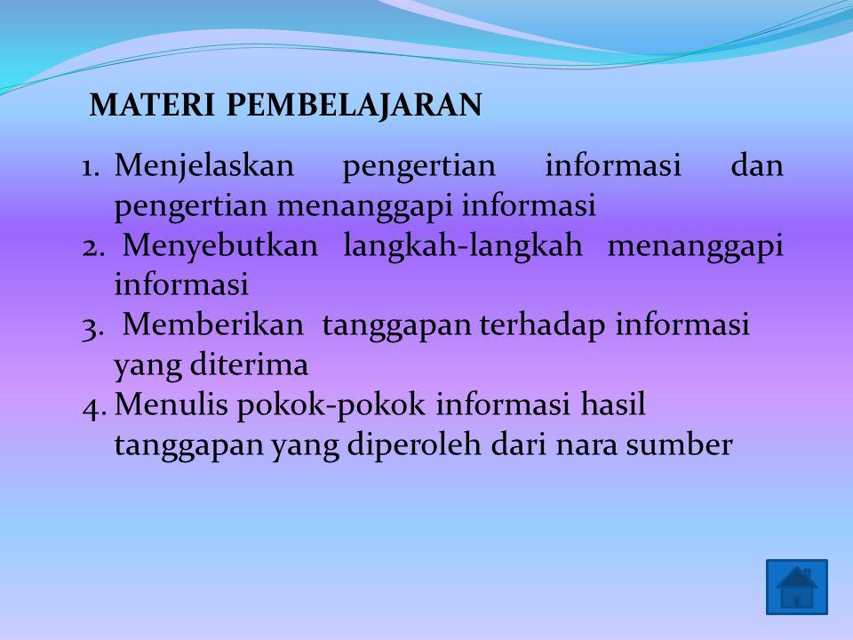 1.Menjelaskan pengertian informasi dan pengertian menanggapi informasi 2.Menyebutkan langkah-langkah menanggapi informasi 3. Memberikan tanggapan terh