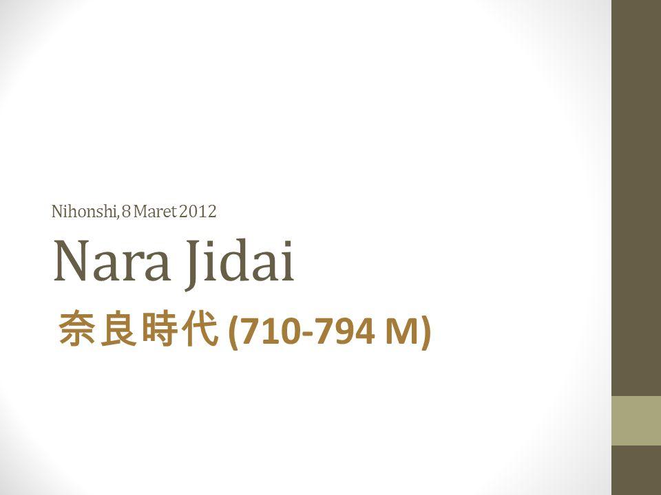 Nihonshi, 8 Maret 2012 Nara Jidai 奈良時代 (710-794 M)
