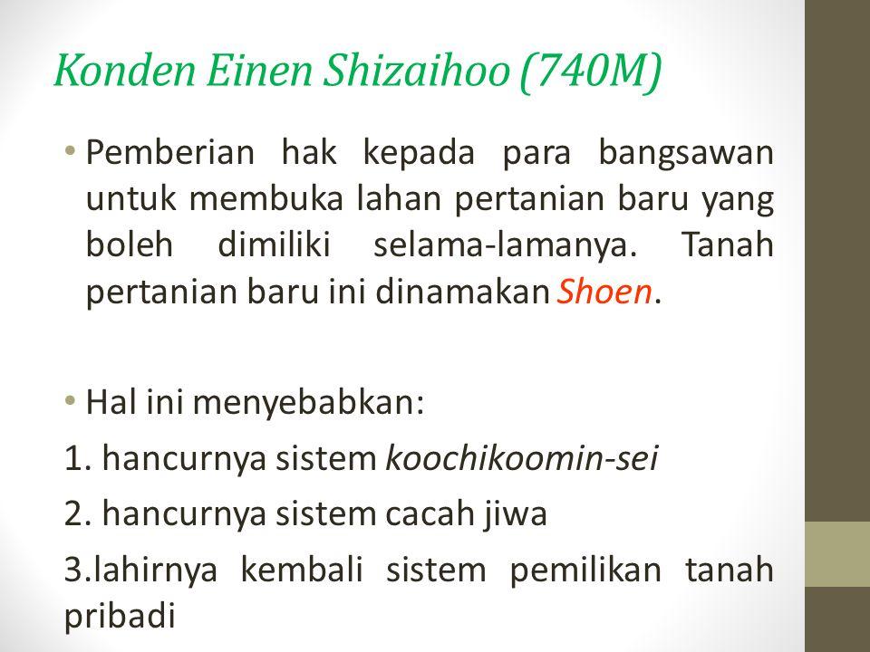 Konden Einen Shizaihoo (740M) Pemberian hak kepada para bangsawan untuk membuka lahan pertanian baru yang boleh dimiliki selama-lamanya.