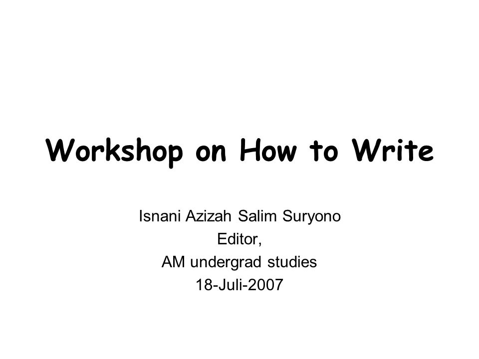 Workshop on How to Write Isnani Azizah Salim Suryono Editor, AM undergrad studies 18-Juli-2007