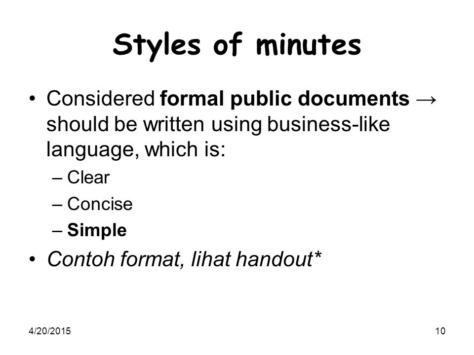 4/20/201510 Styles of minutes Considered formal public documents → should be written using business-like language, which is: –Clear –Concise –Simple C