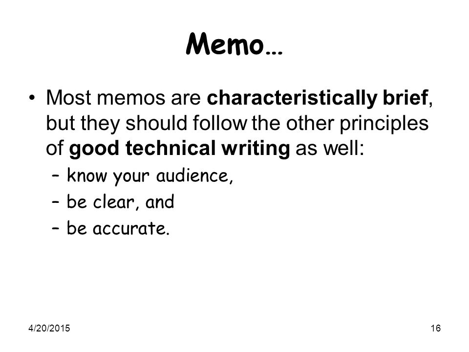 4/20/201516 Memo… Most memos are characteristically brief, but they should follow the other principles of good technical writing as well: –know your a
