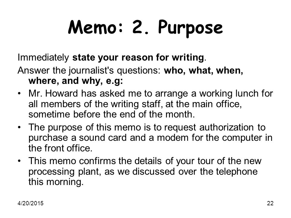 4/20/201522 Memo: 2. Purpose Immediately state your reason for writing. Answer the journalist's questions: who, what, when, where, and why, e.g: Mr. H