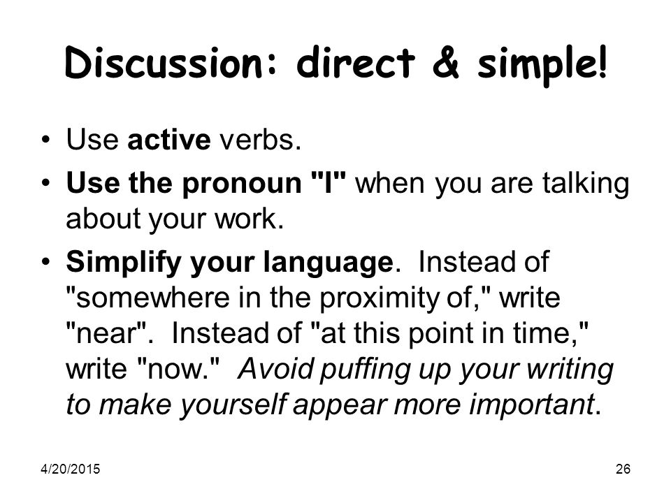 4/20/201526 Discussion: direct & simple! Use active verbs. Use the pronoun