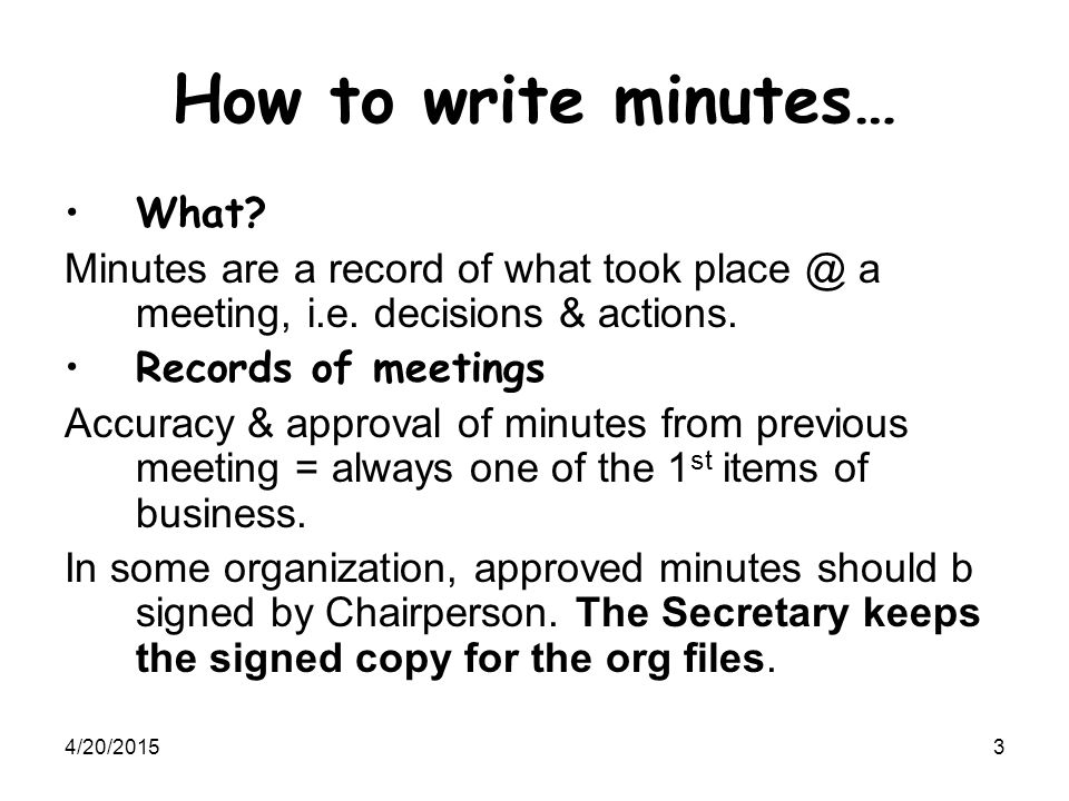 4/20/20153 How to write minutes… What? Minutes are a record of what took place @ a meeting, i.e. decisions & actions. Records of meetings Accuracy & a