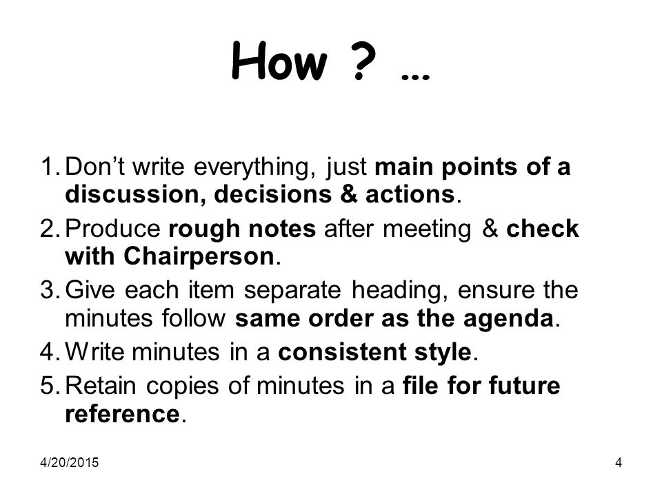 4/20/20154 How ? … 1.Don't write everything, just main points of a discussion, decisions & actions. 2.Produce rough notes after meeting & check with C