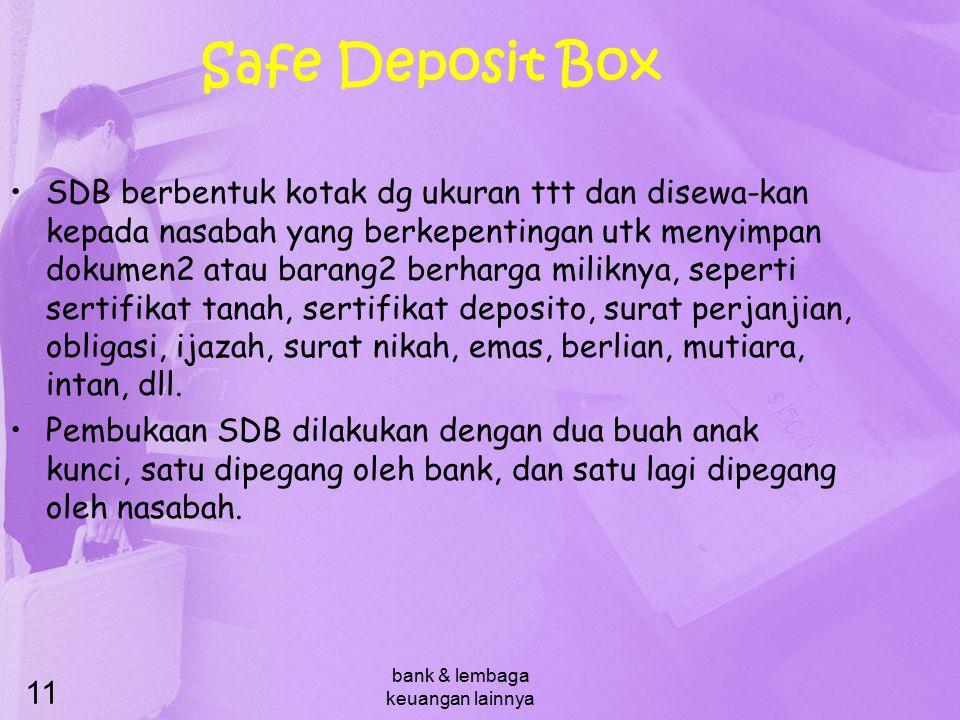 bank & lembaga keuangan lainnya 11 Safe Deposit Box SDB berbentuk kotak dg ukuran ttt dan disewa-kan kepada nasabah yang berkepentingan utk menyimpan