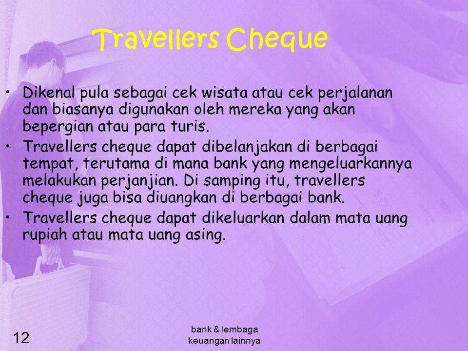 bank & lembaga keuangan lainnya 12 Travellers Cheque Dikenal pula sebagai cek wisata atau cek perjalanan dan biasanya digunakan oleh mereka yang akan