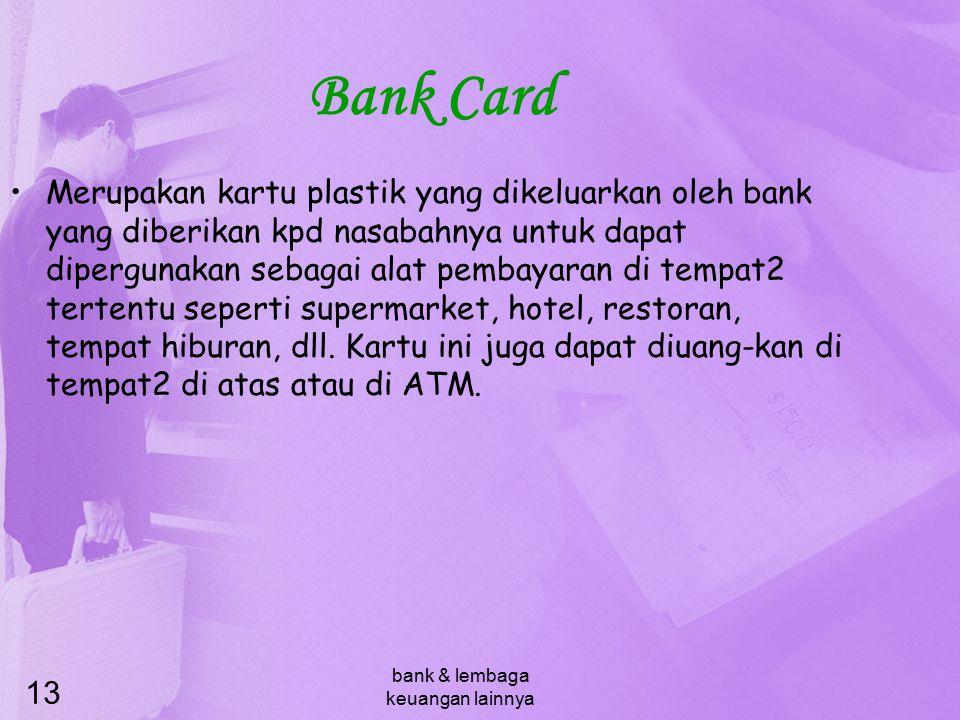 bank & lembaga keuangan lainnya 13 Bank Card Merupakan kartu plastik yang dikeluarkan oleh bank yang diberikan kpd nasabahnya untuk dapat dipergunakan