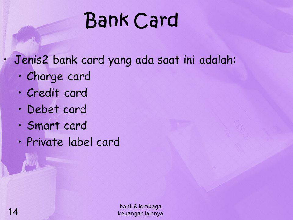 bank & lembaga keuangan lainnya 14 Bank Card Jenis2 bank card yang ada saat ini adalah: Charge card Credit card Debet card Smart card Private label ca