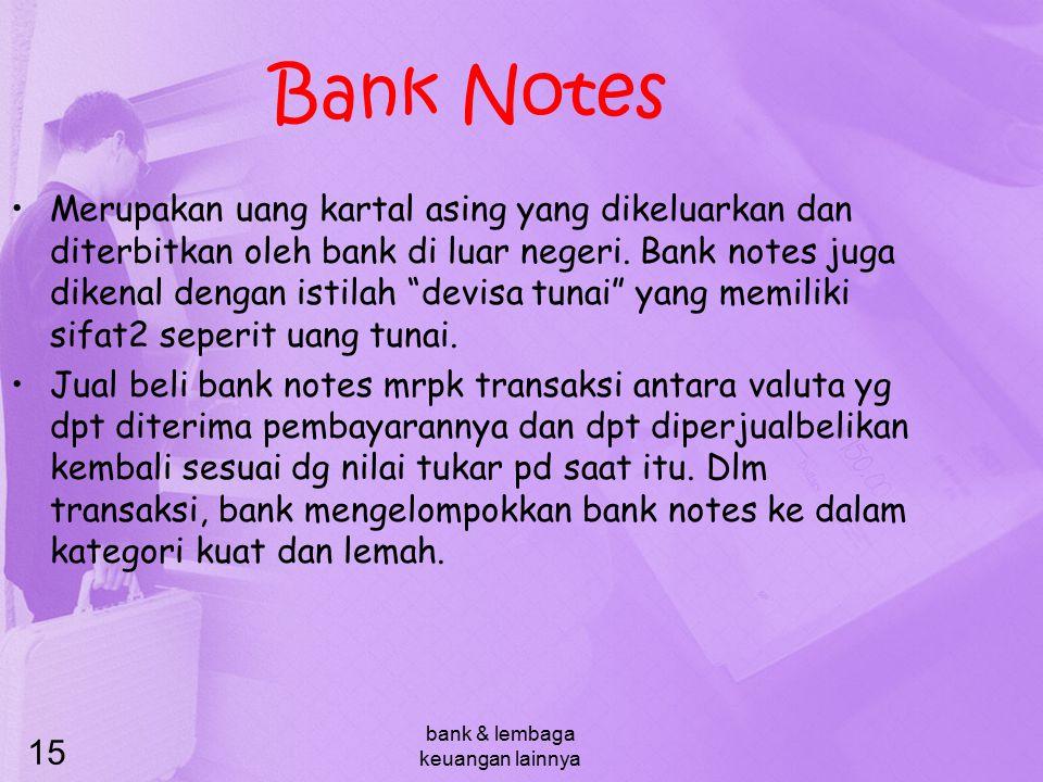 bank & lembaga keuangan lainnya 15 Bank Notes Merupakan uang kartal asing yang dikeluarkan dan diterbitkan oleh bank di luar negeri. Bank notes juga d