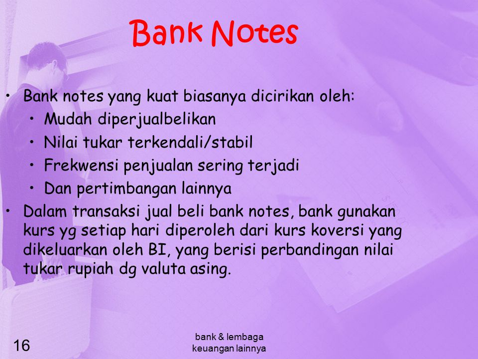 bank & lembaga keuangan lainnya 16 Bank Notes Bank notes yang kuat biasanya dicirikan oleh: Mudah diperjualbelikan Nilai tukar terkendali/stabil Frekw