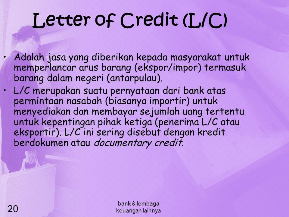 bank & lembaga keuangan lainnya 20 Letter of Credit (L/C) Adalah jasa yang diberikan kepada masyarakat untuk memperlancar arus barang (ekspor/impor) t