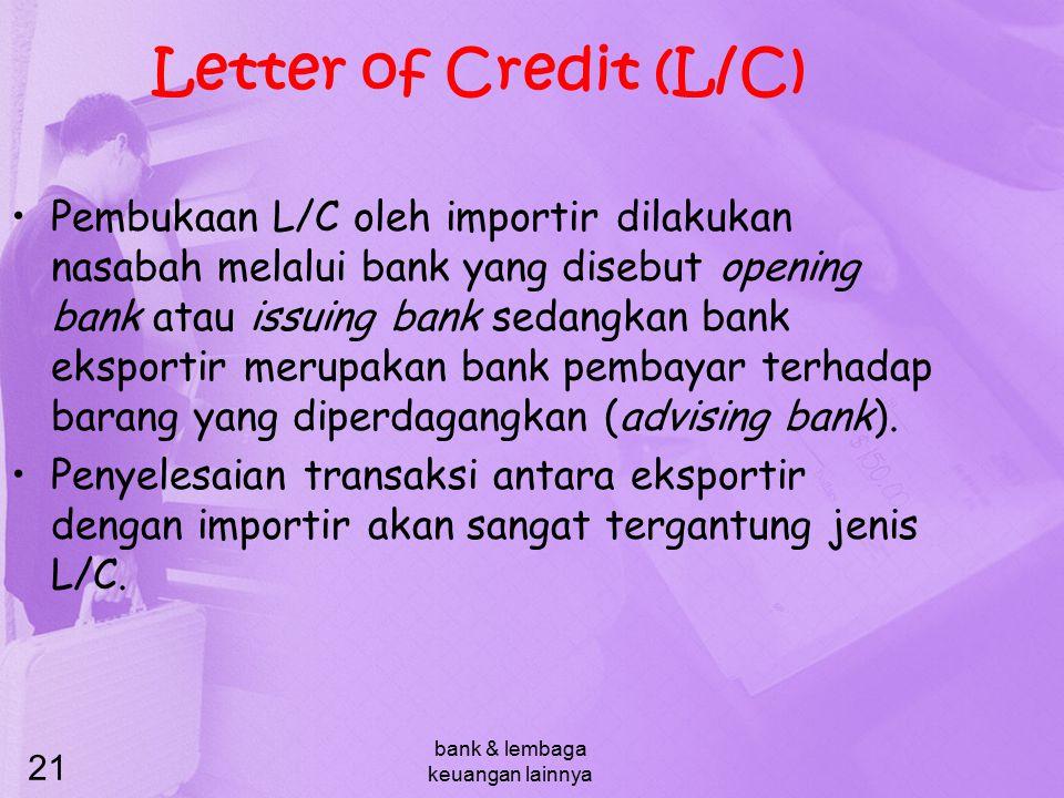 bank & lembaga keuangan lainnya 21 Letter of Credit (L/C) Pembukaan L/C oleh importir dilakukan nasabah melalui bank yang disebut opening bank atau is