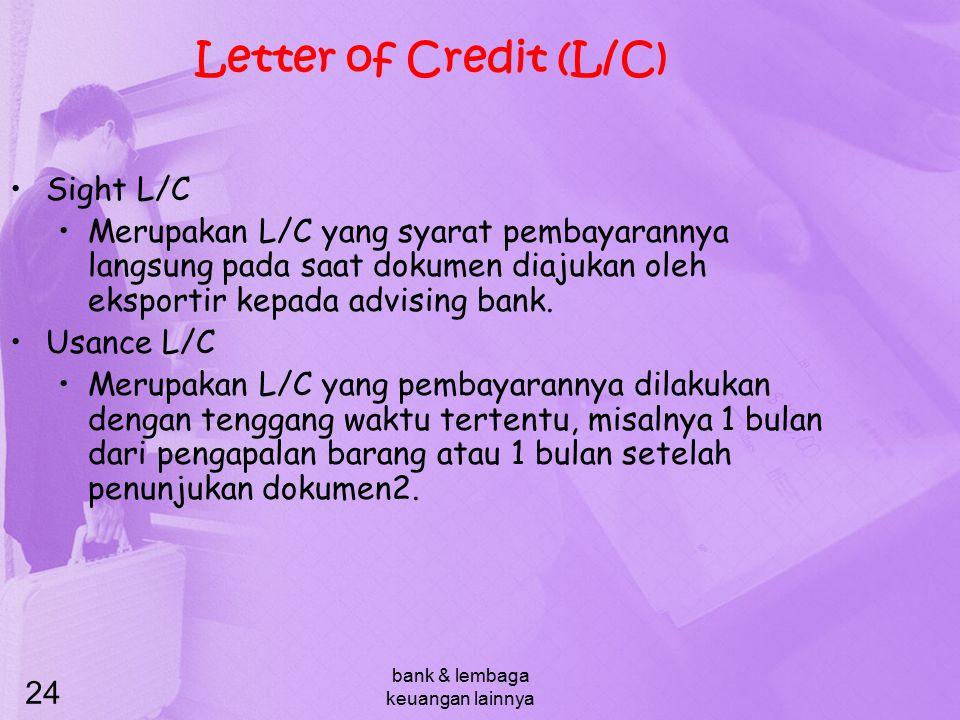 bank & lembaga keuangan lainnya 24 Letter of Credit (L/C) Sight L/C Merupakan L/C yang syarat pembayarannya langsung pada saat dokumen diajukan oleh e