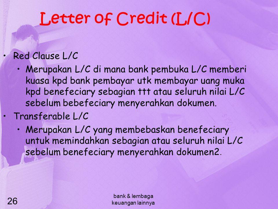 bank & lembaga keuangan lainnya 26 Letter of Credit (L/C) Red Clause L/C Merupakan L/C di mana bank pembuka L/C memberi kuasa kpd bank pembayar utk me