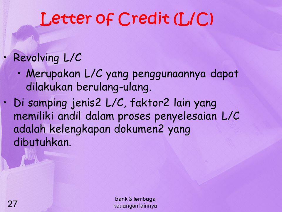 bank & lembaga keuangan lainnya 27 Letter of Credit (L/C) Revolving L/C Merupakan L/C yang penggunaannya dapat dilakukan berulang-ulang. Di samping je