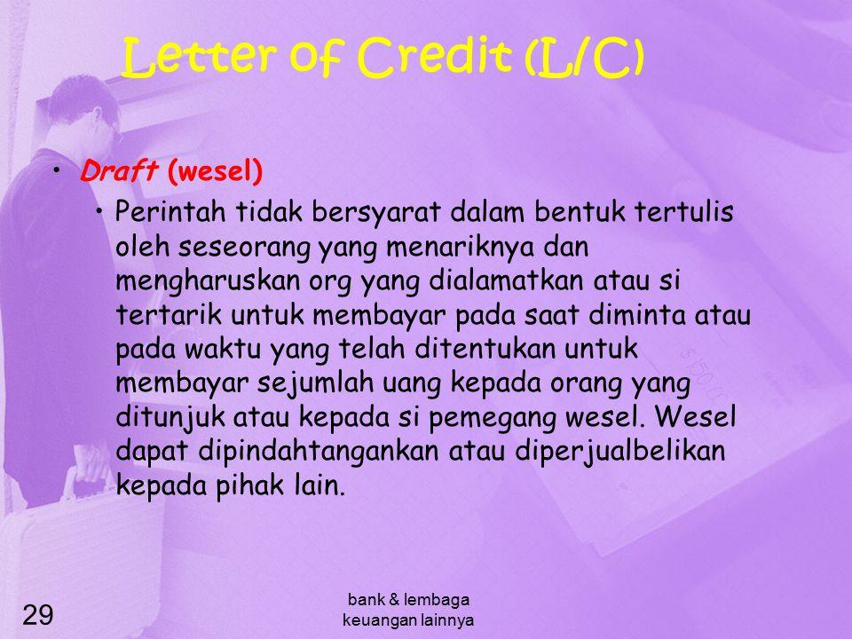 bank & lembaga keuangan lainnya 29 Letter of Credit (L/C) Draft (wesel) Perintah tidak bersyarat dalam bentuk tertulis oleh seseorang yang menariknya