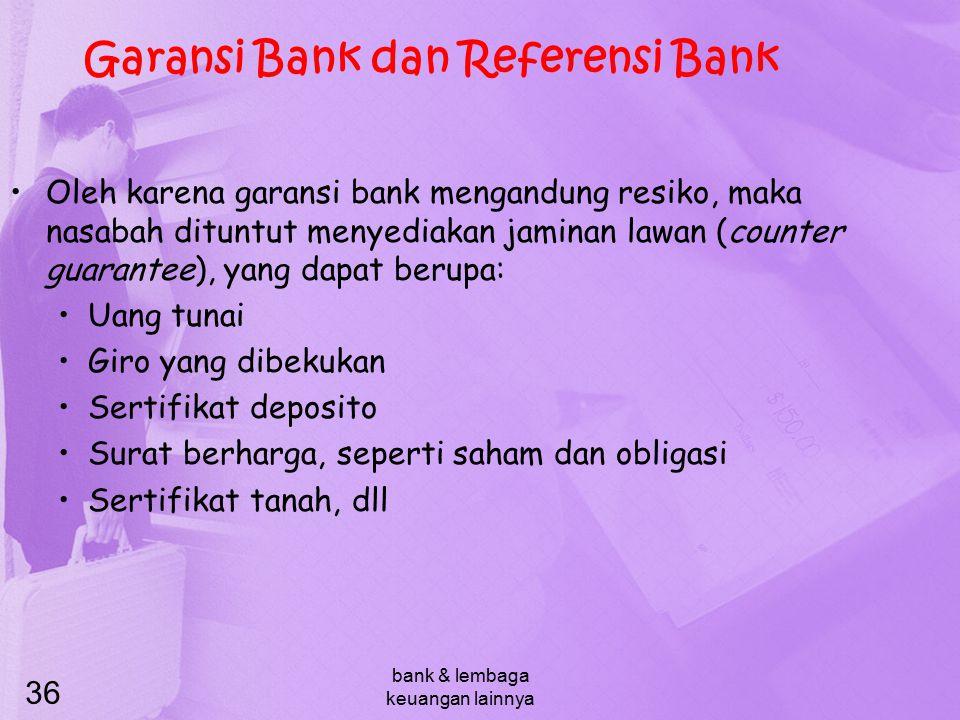bank & lembaga keuangan lainnya 36 Garansi Bank dan Referensi Bank Oleh karena garansi bank mengandung resiko, maka nasabah dituntut menyediakan jamin
