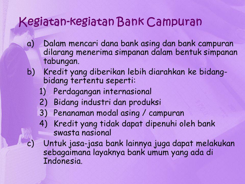 Kegiatan-kegiatan Bank Campuran a)Dalam mencari dana bank asing dan bank campuran dilarang menerima simpanan dalam bentuk simpanan tabungan. b)Kredit