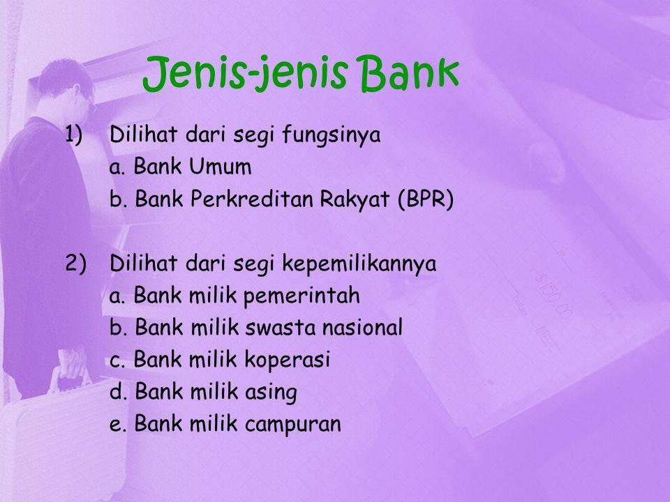 Jenis-jenis Bank 1)Dilihat dari segi fungsinya a. Bank Umum b. Bank Perkreditan Rakyat (BPR) 2)Dilihat dari segi kepemilikannya a. Bank milik pemerint