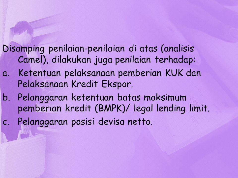 Disamping penilaian-penilaian di atas (analisis Camel), dilakukan juga penilaian terhadap: a.Ketentuan pelaksanaan pemberian KUK dan Pelaksanaan Kredi
