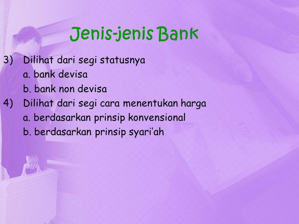Jenis-jenis Bank 3)Dilihat dari segi statusnya a. bank devisa b. bank non devisa 4)Dilihat dari segi cara menentukan harga a. berdasarkan prinsip konv