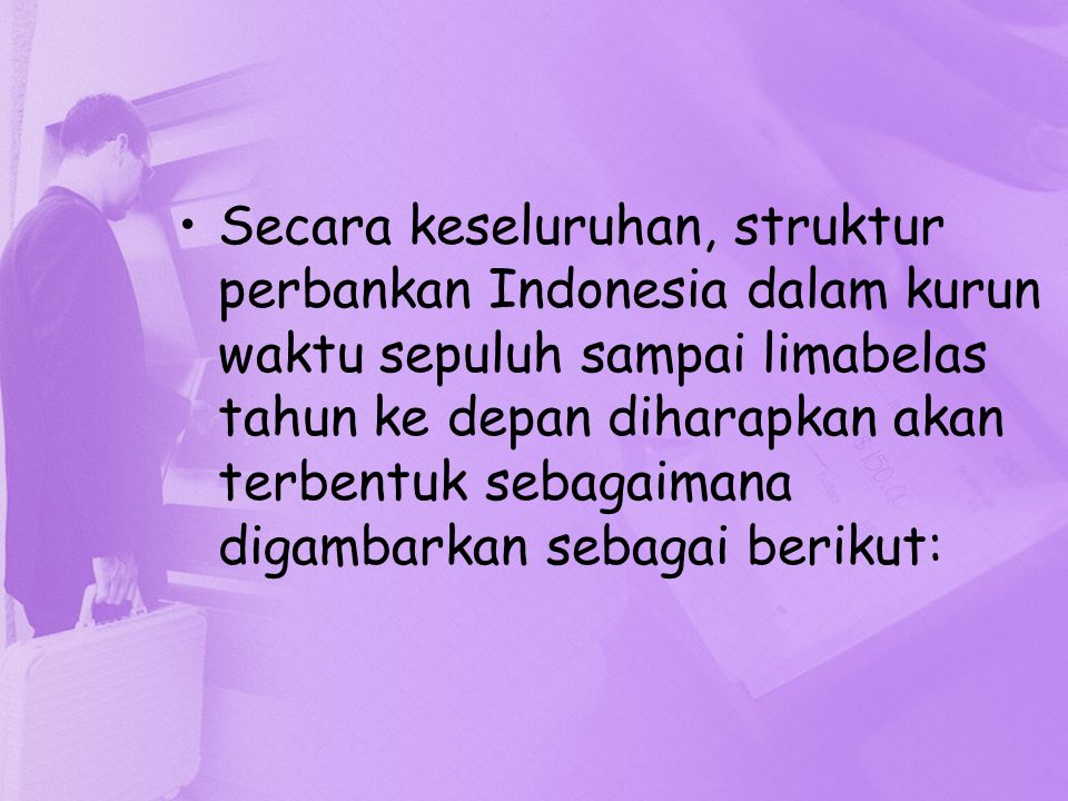 Secara keseluruhan, struktur perbankan Indonesia dalam kurun waktu sepuluh sampai limabelas tahun ke depan diharapkan akan terbentuk sebagaimana digam