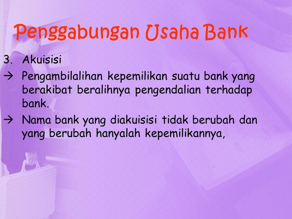3.Akuisisi  Pengambilalihan kepemilikan suatu bank yang berakibat beralihnya pengendalian terhadap bank.  Nama bank yang diakuisisi tidak berubah da