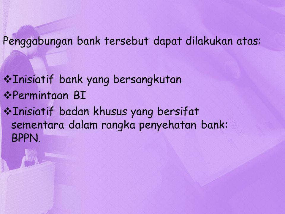 Penggabungan bank tersebut dapat dilakukan atas:  Inisiatif bank yang bersangkutan  Permintaan BI  Inisiatif badan khusus yang bersifat sementara d