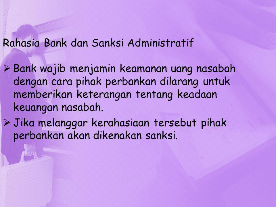 Rahasia Bank dan Sanksi Administratif  Bank wajib menjamin keamanan uang nasabah dengan cara pihak perbankan dilarang untuk memberikan keterangan ten