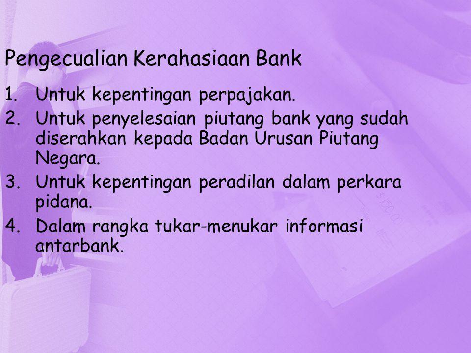 Pengecualian Kerahasiaan Bank 1.Untuk kepentingan perpajakan. 2.Untuk penyelesaian piutang bank yang sudah diserahkan kepada Badan Urusan Piutang Nega
