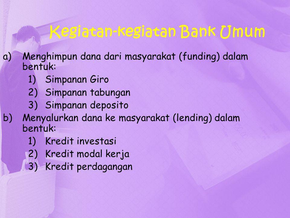 Kegiatan-kegiatan Bank Umum c)Memberikan jasa-jasa bank lainnya: 1)Transfer (kiriman uang) 2)Inkaso (collection) 3)Kliring 4)Safe deposit box 5)Bank card 6)Bank notes (valas) 7)Bank garansi 8)dll