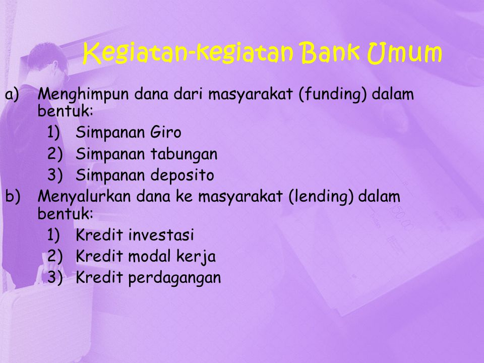 Kegiatan-kegiatan Bank Umum a)Menghimpun dana dari masyarakat (funding) dalam bentuk: 1)Simpanan Giro 2)Simpanan tabungan 3)Simpanan deposito b)Menyal