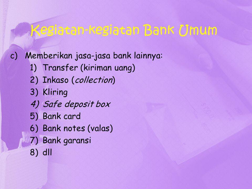Kegiatan-kegiatan Bank Umum c)Memberikan jasa-jasa bank lainnya: 1)Transfer (kiriman uang) 2)Inkaso (collection) 3)Kliring 4)Safe deposit box 5)Bank c