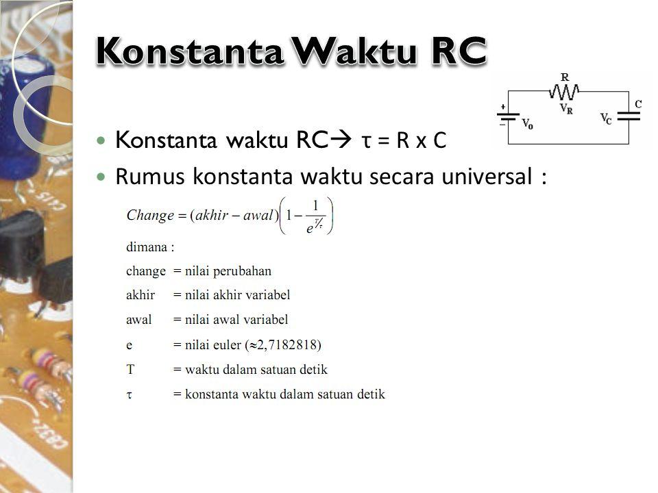 Konstanta waktu RC  τ = R x C Rumus konstanta waktu secara universal :