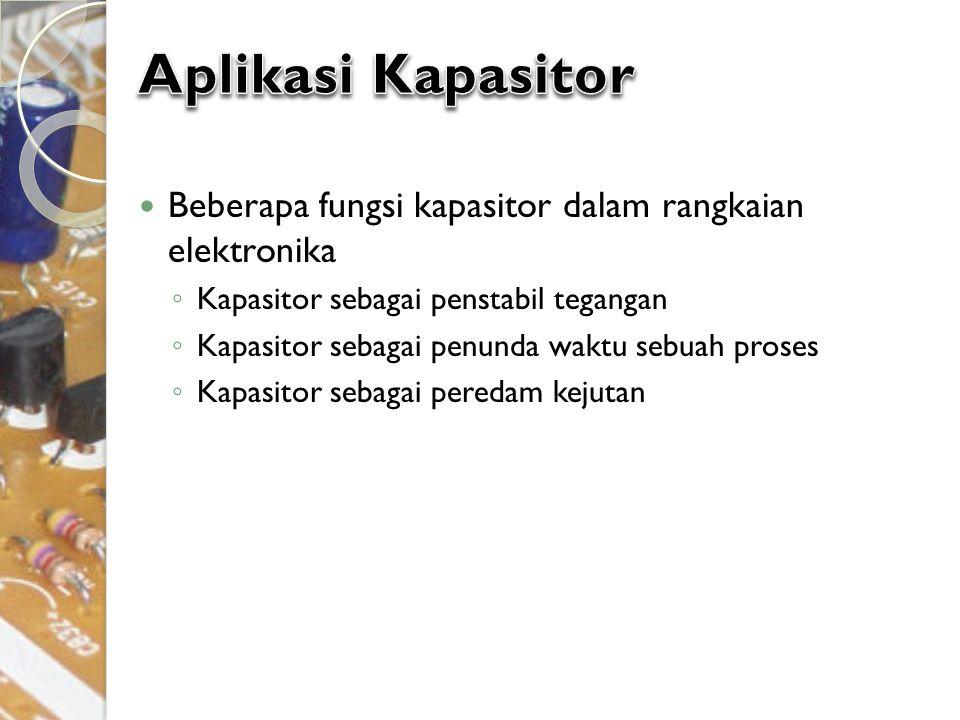 Beberapa fungsi kapasitor dalam rangkaian elektronika ◦ Kapasitor sebagai penstabil tegangan ◦ Kapasitor sebagai penunda waktu sebuah proses ◦ Kapasit