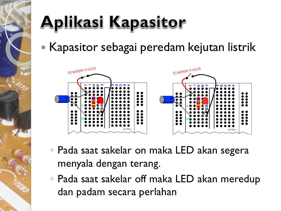 Kapasitor sebagai peredam kejutan listrik ◦ Pada saat sakelar on maka LED akan segera menyala dengan terang. ◦ Pada saat sakelar off maka LED akan mer