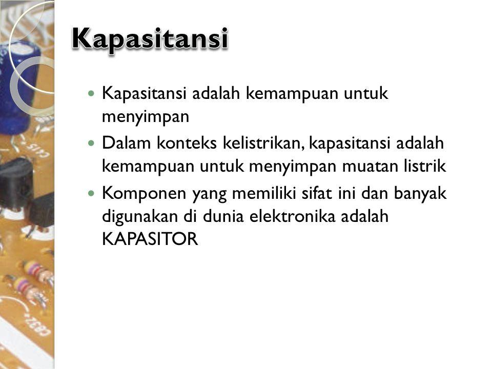 Kapasitansi adalah kemampuan untuk menyimpan Dalam konteks kelistrikan, kapasitansi adalah kemampuan untuk menyimpan muatan listrik Komponen yang memi