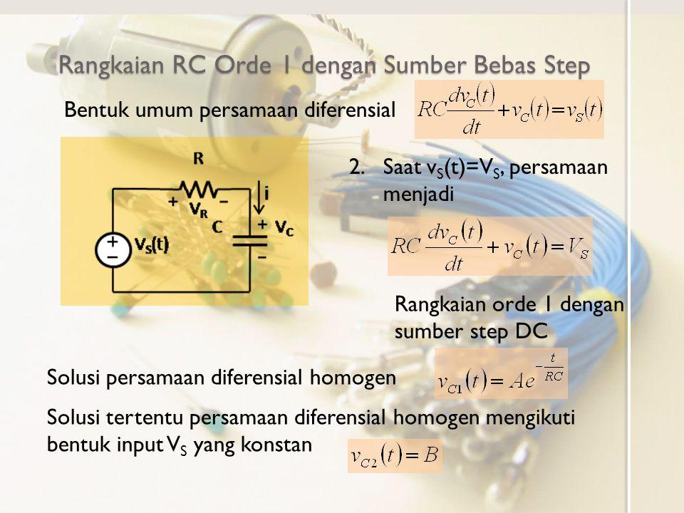 Bentuk umum persamaan diferensial Rangkaian RC Orde 1 dengan Sumber Bebas Step 2.Saat v S (t)=V S, persamaan menjadi Rangkaian orde 1 dengan sumber st