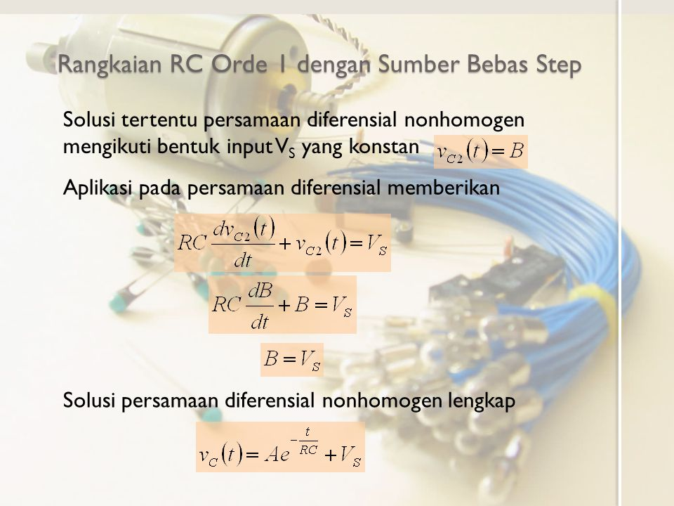 Rangkaian RC Orde 1 dengan Sumber Bebas Step Solusi tertentu persamaan diferensial nonhomogen mengikuti bentuk input V S yang konstan Aplikasi pada pe