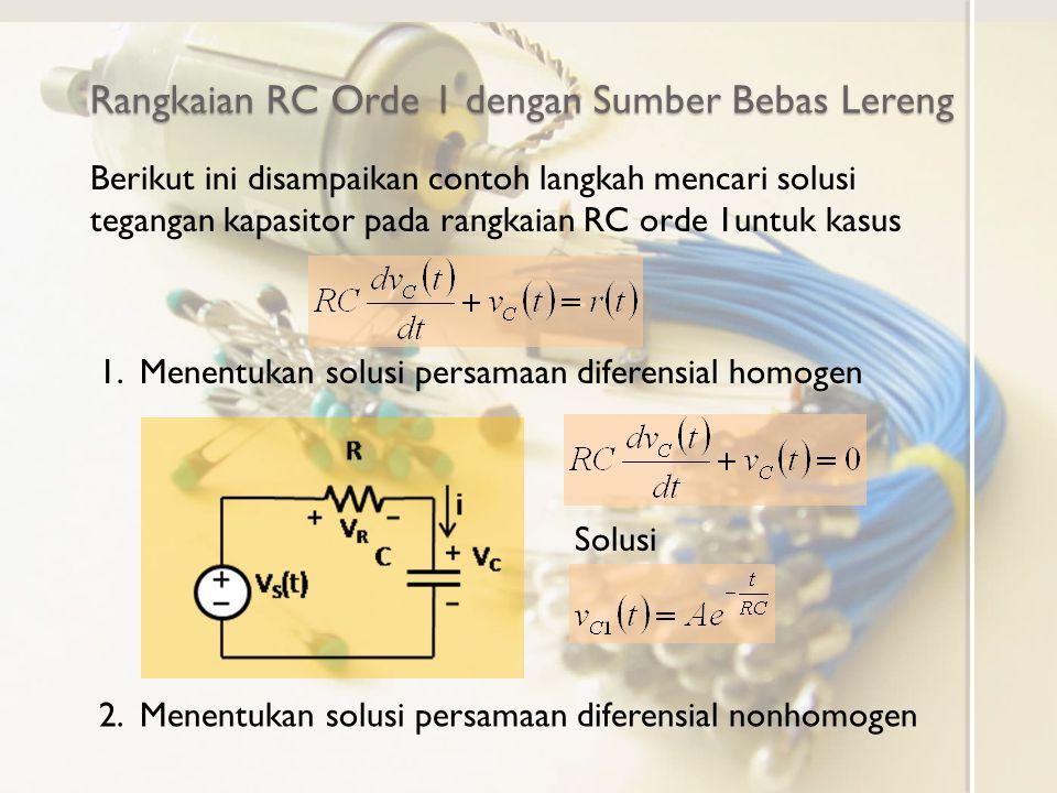 Rangkaian RC Orde 1 dengan Sumber Bebas Lereng Berikut ini disampaikan contoh langkah mencari solusi tegangan kapasitor pada rangkaian RC orde 1untuk