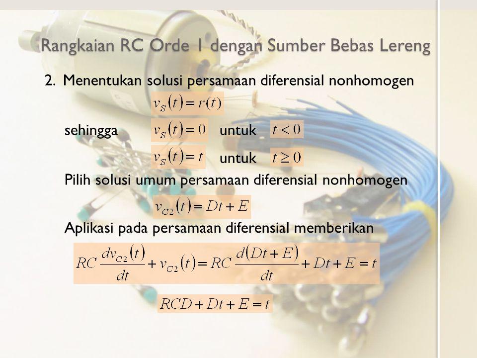 Rangkaian RC Orde 1 dengan Sumber Bebas Lereng 2. Menentukan solusi persamaan diferensial nonhomogen sehinggauntuk Pilih solusi umum persamaan diferen