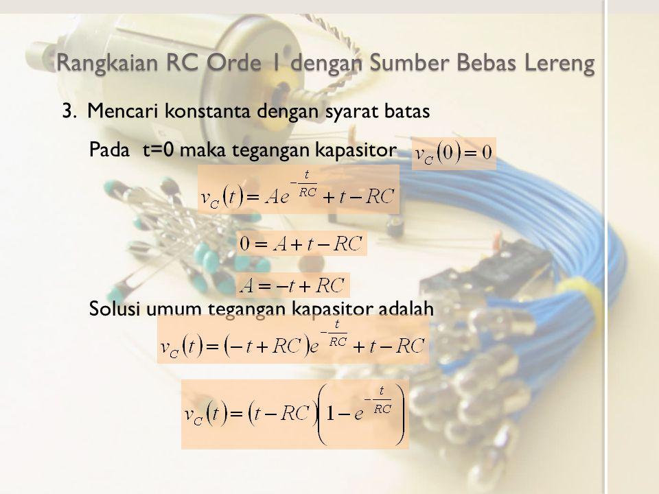 Rangkaian RC Orde 1 dengan Sumber Bebas Lereng Pada t=0 maka tegangan kapasitor 3. Mencari konstanta dengan syarat batas Solusi umum tegangan kapasito