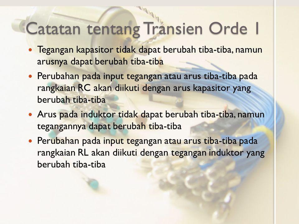 Catatan tentang Transien Orde 1 Tegangan kapasitor tidak dapat berubah tiba-tiba, namun arusnya dapat berubah tiba-tiba Perubahan pada input tegangan