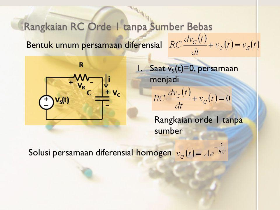 Rangkaian RC Orde 1 tanpa Sumber Bebas Solusi persamaan diferensial dengan hanya ditenttukan oleh solusi persamaan diferensial homogennya sehingga Menentukan A dengan syarat batas pada t=0 Dengan demikian solusi tegangan pada kapasitor adalah