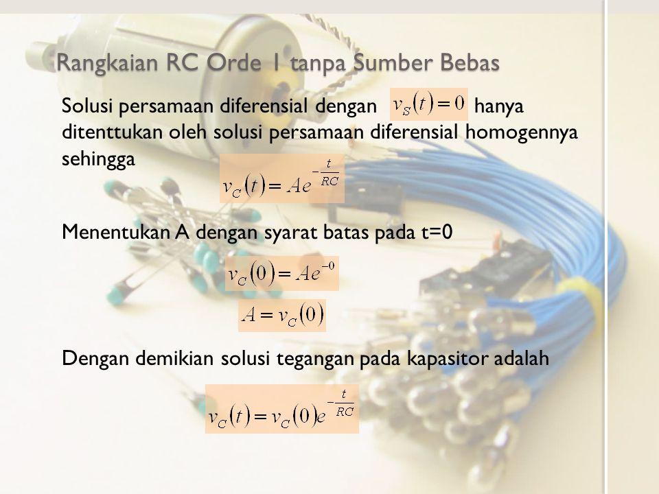 Bentuk umum persamaan diferensial Rangkaian RC Orde 1 dengan Sumber Bebas Step 2.Saat v S (t)=V S, persamaan menjadi Rangkaian orde 1 dengan sumber step DC Solusi persamaan diferensial homogen Solusi tertentu persamaan diferensial homogen mengikuti bentuk input V S yang konstan